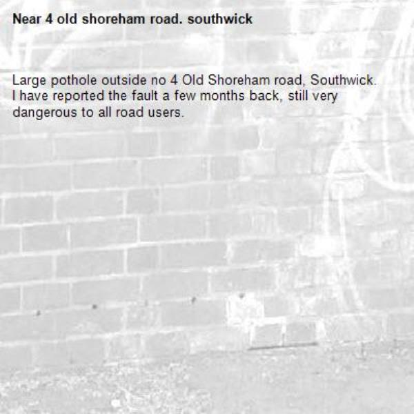 Large pothole outside no 4 Old Shoreham road, Southwick.  I have reported the fault a few months back, still very dangerous to all road users.-4 old shoreham road. southwick
