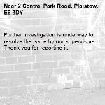 Further investigation is underway to resolve the issue by our supervisors. Thank you for reporting it.-2 Central Park Road, Plaistow, E6 3DY