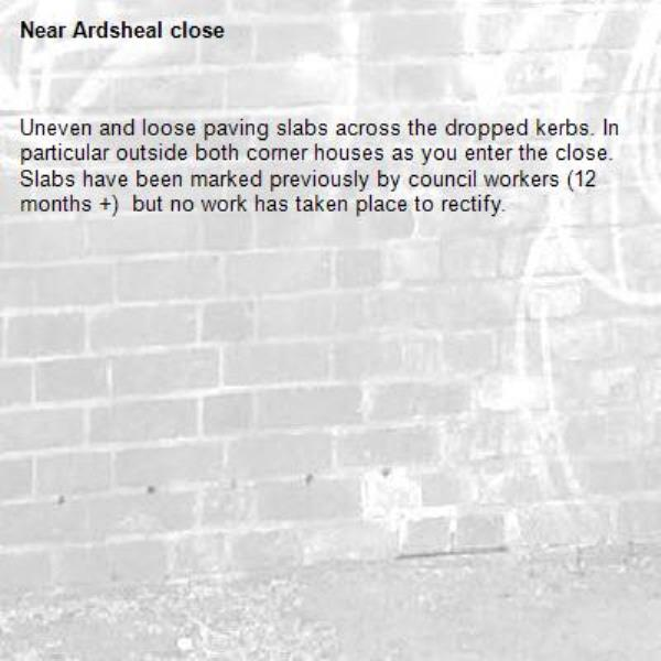 Uneven and loose paving slabs across the dropped kerbs. In particular outside both corner houses as you enter the close. Slabs have been marked previously by council workers (12 months +)  but no work has taken place to rectify. -Ardsheal close