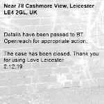 Details have been passed to BT Openreach for appropriate action.  The case has been closed. Thank you for using Love Leicester 2.12.19-78 Cashmore View, Leicester LE4 2GL, UK