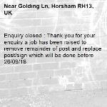Enquiry closed : Thank you for your enquiry a job has been raised to remove remainder of post and replace post/sign which will be done before 26/09/18-Golding Ln, Horsham RH13, UK