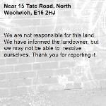 We are not responsible for this land. We have informed the landowner, but we may not be able to  resolve ourselves. Thank you for reporting it.-15 Tate Road, North Woolwich, E16 2HJ
