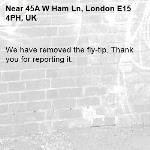 We have removed the fly-tip. Thank you for reporting it.-45A W Ham Ln, London E15 4PH, UK