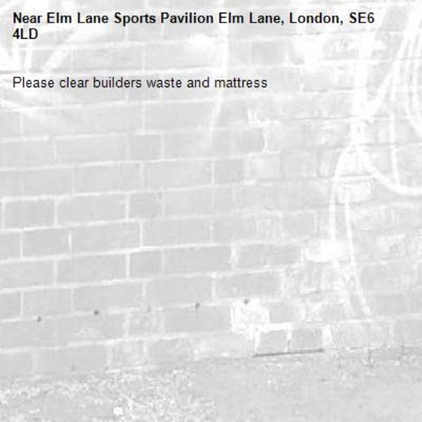 Please clear builders waste and mattress-Elm Lane Sports Pavilion Elm Lane, London, SE6 4LD