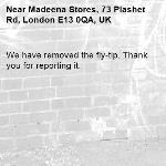 We have removed the fly-tip. Thank you for reporting it.-Madeena Stores, 73 Plashet Rd, London E13 0QA, UK