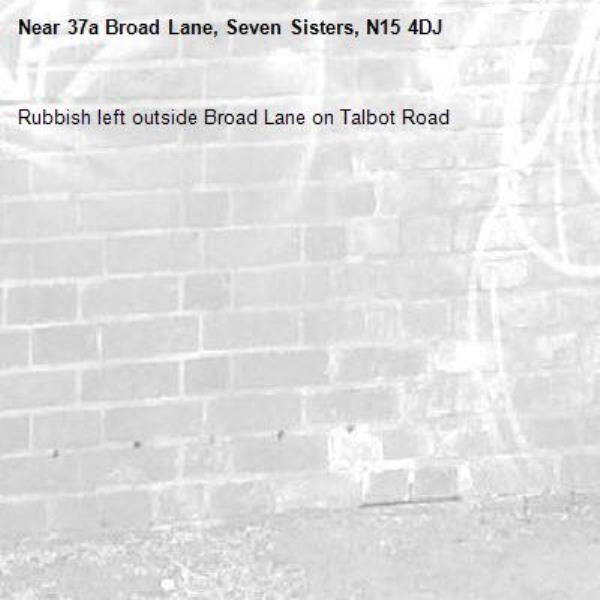 Rubbish left outside 37a Broad Lane on Talbot Road-37a Broad Lane, Seven Sisters, N15 4DJ