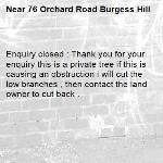 Enquiry closed : Thank you for your enquiry this is a private tree if this is causing an obstruction i will cut the low branches , then contact the land owner to cut back .-76 Orchard Road Burgess Hill