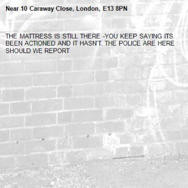 THE MATTRESS IS STILL THERE -YOU KEEP SAYING ITS BEEN ACTIONED AND IT HASN'T. THE POLICE ARE HERE SHOULD WE REPORT -10 Caraway Close, London, E13 8PN