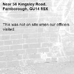 This was not on site when our officers visited. -56 Kingsley Road, Farnborough, GU14 8SX