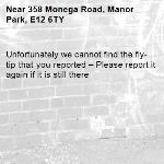 Unfortunately we cannot find the fly-tip that you reported – Please report it again if it is still there-358 Monega Road, Manor Park, E12 6TY