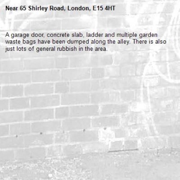 A garage door, concrete slab, ladder and multiple garden waste bags have been dumped along the alley. There is also just lots of general rubbish in the area. -65 Shirley Road, London, E15 4HT