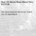 We have removed the fly-tip. Thank you for reporting it.-399 Strone Road, Manor Park, E12 6TW