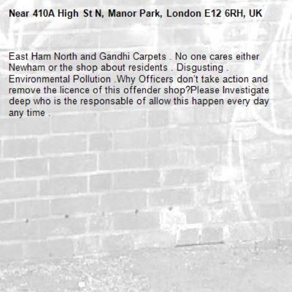 East Ham North and Gandhi Carpets . No one cares either Newham or the shop about residents . Disgusting . Environmental Pollution .Why Officers don't take action and remove the licence of this offender shop?Please Investigate deep who is the responsable of allow this happen every day any time .-410A High St N, Manor Park, London E12 6RH, UK