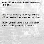 This issue is being investigated and will be resolved as soon as possible. 	 Thank you for using Love Leicester. You're making a real difference. -187 Glenfield Road, Leicester, LE3 6DL