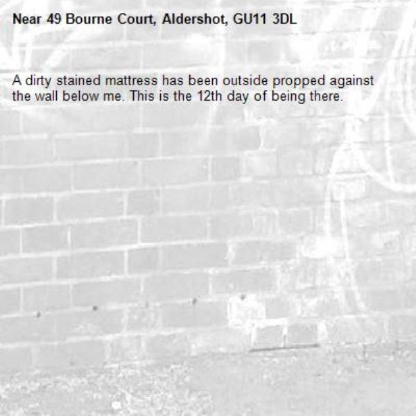 A dirty stained mattress has been outside propped against the wall below me. This is the 12th day of being there. -49 Bourne Court, Aldershot, GU11 3DL