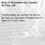 Unfortunately we cannot find the fly-tip that you reported – Please report it again if it is still there-63 Rochester Ave, London E13 9JL, UK