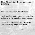 We've investigated the situation.  An Order has been made to repair the defect and the case has been closed.  Thank you for using Love Leicester. You're making a real difference.-10 Alderton Close, Leicester, LE4 7RN