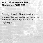 Enquiry closed : Thank you for your enquiry. Our contractor has removed the fallen tree. Regards, WSCC Highways.-128 Worcester Road, Chichester, PO19 5EE