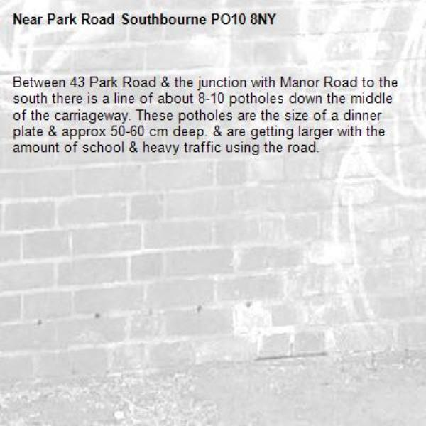 Between 43 Park Road & the junction with Manor Road to the south there is a line of about 8-10 potholes down the middle of the carriageway. These potholes are the size of a dinner plate & approx 50-60 cm deep. & are getting larger with the amount of school & heavy traffic using the road.-Park Road Southbourne PO10 8NY